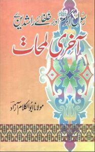 Rasool Akram (S.A.W) Aur Khulfa e Rashideen Ke Akhri Lamhat by Maulana Abul Kalam Azad